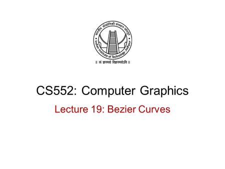 CS552: Computer Graphics Lecture 19: Bezier Curves.
