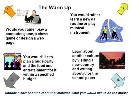 The Warm Up 2 1. You would rather learn a new dance routine or play a musical instrument Would you rather play a computer game, a chess game or design.