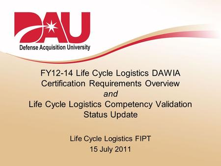 FY12-14 Life Cycle Logistics DAWIA Certification Requirements Overview and Life Cycle Logistics Competency Validation Status Update Life Cycle Logistics.