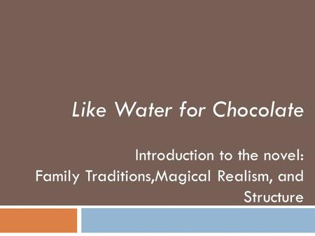 Like Water for Chocolate Introduction to the novel: Family Traditions,Magical Realism, and Structure.