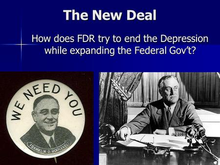 The New Deal How does FDR try to end the Depression while expanding the Federal Gov't?