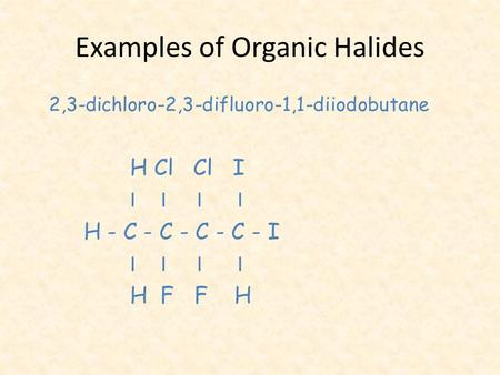 Examples of Organic Halides 2,3-dichloro-2,3-difluoro-1,1-diiodobutane H Cl Cl I I I I I H - C - C - C - C - I I I I I H F F H.