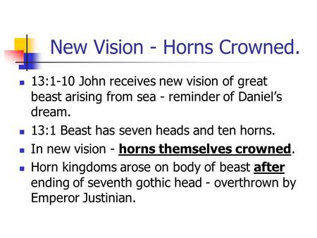 New Vision - Horns Crowned. 13:1-10 John receives new vision of great beast arising from sea - reminder of Daniel's dream. 13:1 Beast has seven heads and.