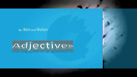 By: Ben and Nolan. Adjectives Definition: An adjective is a word or phrase that describes an attribute, added to or grammatically related to a noun to.