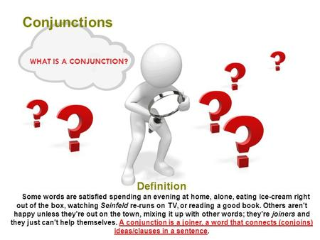 WHAT IS A CONJUNCTION? Conjunctions Definition Some words are satisfied spending an evening at home, alone, eating ice-cream right out of the box, watching.
