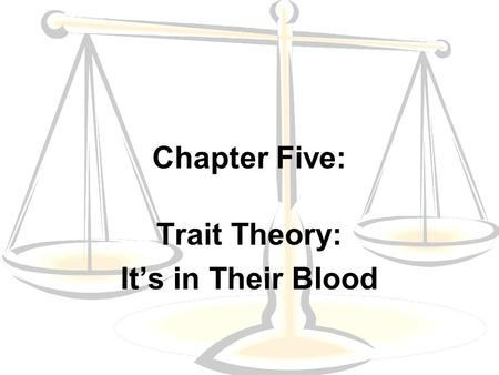 Chapter Five: Trait Theory: It's in Their Blood. Trait Theory The view that criminality is a product of abnormal biological or psychological traits The.