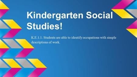 Kindergarten Social Studies! K.E.1.1. Students are able to identify occupations with simple descriptions of work.