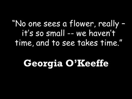 """No one sees a flower, really – it's so small -- we haven't time, and to see takes time."" Georgia O'Keeffe."