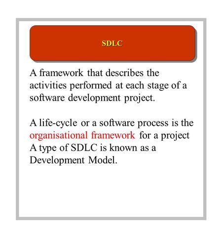 A framework that describes the activities performed at each stage of a software development project. A life-cycle or a software process is the organisational.