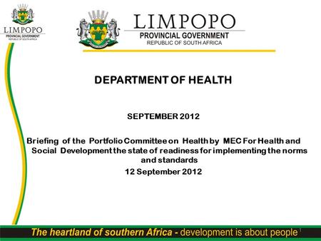 DEPARTMENT OF HEALTH SEPTEMBER 2012 Briefing of the Portfolio Committee on Health by MEC For Health and Social Development the state of readiness for implementing.