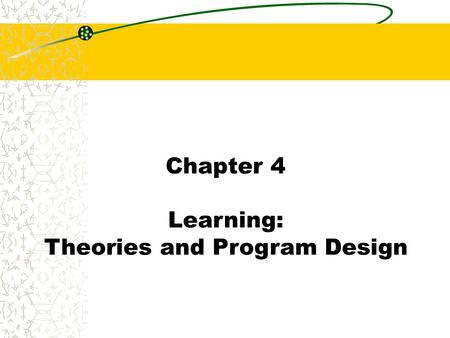 Chapter 4 Learning: Theories and Program Design. Chapter 4 What is Learning? Learning is: A relatively permanent change in human capabilities that is.