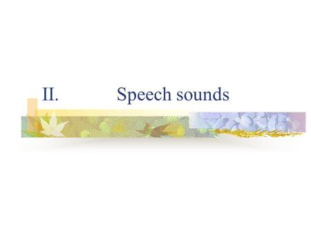 II. Speech sounds. Speech production and perception ---Articulatory phonetics: the study of the production of speech sounds.