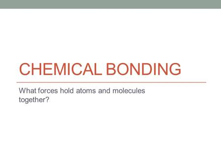 CHEMICAL BONDING What forces hold atoms and molecules together?