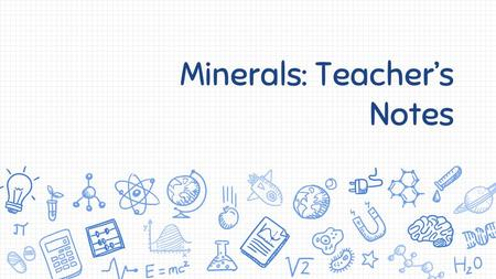 Minerals: Teacher's Notes. 2.1 Minerals are all around us Four characteristics of Minerals: Rocks only have two of the characteristics that a mineral.