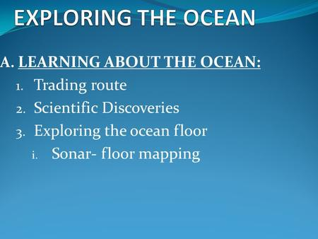 A. LEARNING ABOUT THE OCEAN: 1. Trading route 2. Scientific Discoveries 3. Exploring the ocean floor i. Sonar- floor mapping.