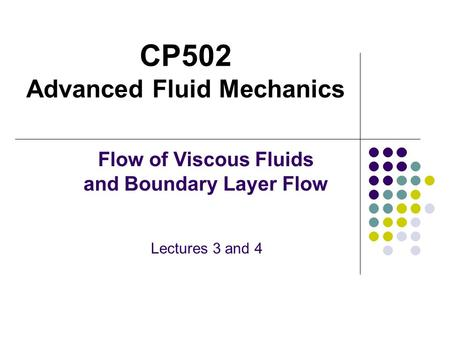 CP502 Advanced Fluid Mechanics Flow of Viscous Fluids and Boundary Layer Flow Lectures 3 and 4.