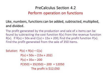 PreCalculus Section 4.2 Perform operation on functions Like, numbers, functions can be added, subtracted, multiplied, and divided. The profit generated.