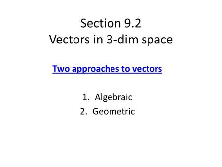 Section 9.2 Vectors in 3-dim space Two approaches to vectors 1.Algebraic 2.Geometric.