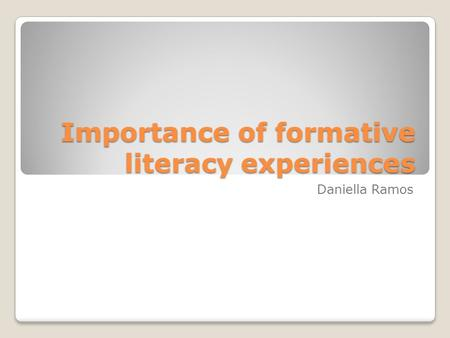Importance of formative literacy experiences Daniella Ramos.