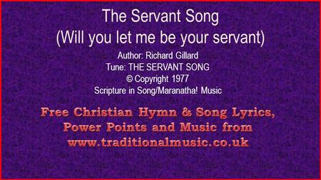 The Servant Song (Will you let me be your servant) Author: Richard Gillard Tune: THE SERVANT SONG © Copyright 1977 Scripture in Song/Maranatha! Music.