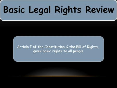 Basic Legal Rights Review Article I of the Constitution & the Bill of Rights, gives basic rights to all people.