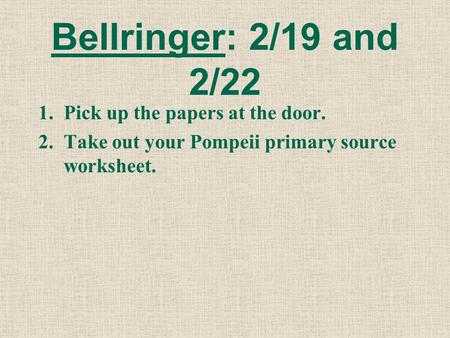 Bellringer: 2/19 and 2/22 1.Pick up the papers at the door. 2.Take out your Pompeii primary source worksheet.