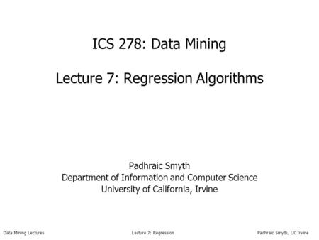 Data Mining Lectures Lecture 7: Regression Padhraic Smyth, UC Irvine ICS 278: Data Mining Lecture 7: Regression Algorithms Padhraic Smyth Department of.