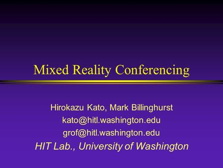 Mixed Reality Conferencing Hirokazu Kato, Mark Billinghurst  HIT Lab., University of Washington.