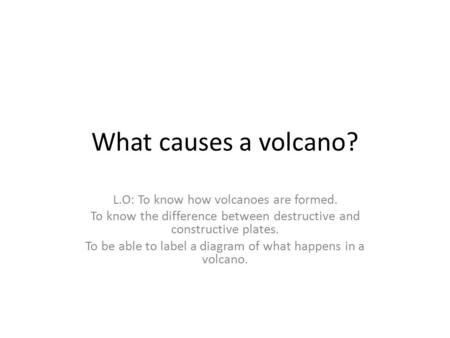 What causes a volcano? L.O: To know how volcanoes are formed. To know the difference between destructive and constructive plates. To be able to label a.