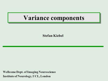 Variance components Wellcome Dept. of Imaging Neuroscience Institute of Neurology, UCL, London Stefan Kiebel.