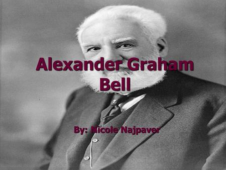 Alexander Graham Bell By: Nicole Najpaver. Early Life Alexander Graham Bell was born on March 3, 1847, in Edinburgh, Scotland. Alexander Graham Bell was.