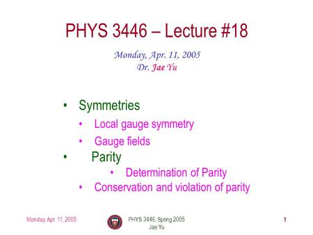Monday, Apr. 11, 2005PHYS 3446, Spring 2005 Jae Yu 1 PHYS 3446 – Lecture #18 Monday, Apr. 11, 2005 Dr. Jae Yu Symmetries Local gauge symmetry Gauge fields.