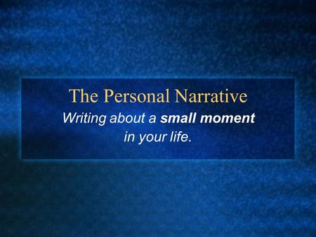 The Personal Narrative Writing about a small moment in your life.