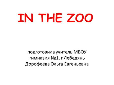 IN THE ZOO подготовила учитель МБОУ гимназия №1, г.Лебедянь Дорофеева Ольга Евгеньевна.