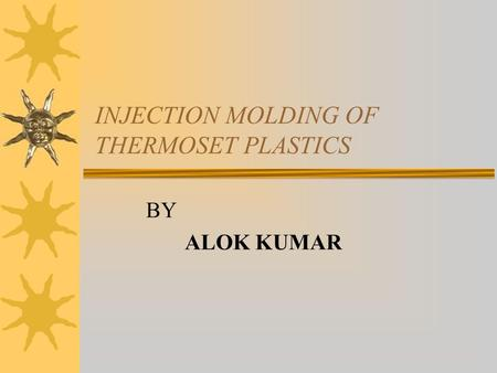 INJECTION MOLDING OF THERMOSET PLASTICS BY ALOK KUMAR.