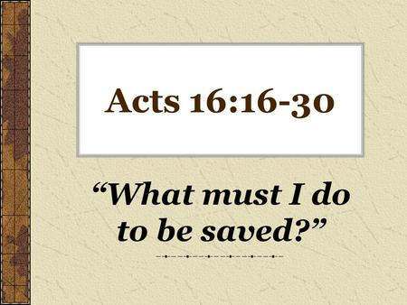 "Acts 16:16-30 ""What must I do to be saved?"". By WHOM And WHAT Are We Saved? The blood of Jesus – –Romans 5:9 ""justified by His blood"" The grace of God."