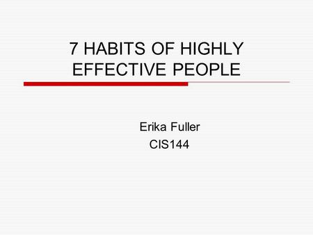 7 HABITS OF HIGHLY EFFECTIVE PEOPLE Erika Fuller CIS144.