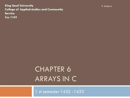 CHAPTER 6 ARRAYS IN C 1 st semester 1432 -1433 King Saud University College of Applied studies and Community Service Csc 1101 F. Alakeel.