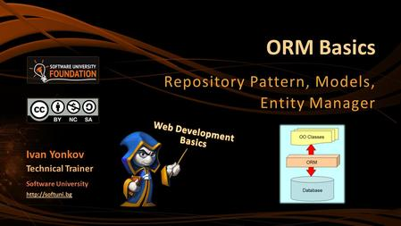 ORM Basics Repository Pattern, Models, Entity Manager Ivan Yonkov Technical Trainer Software University