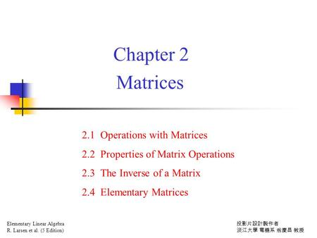 Chapter 2 Matrices 2.1 Operations with Matrices 2.2 Properties of Matrix Operations 2.3 The Inverse of a Matrix 2.4 Elementary Matrices Elementary Linear.