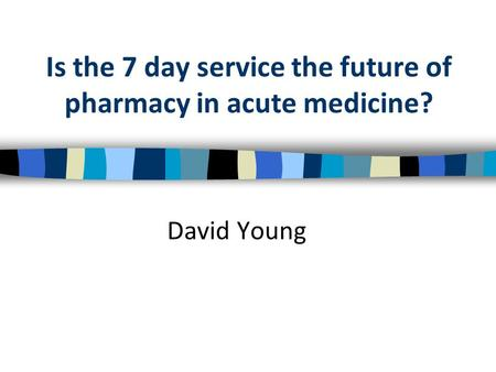 Is the 7 day service the future of pharmacy in acute medicine? David Young.