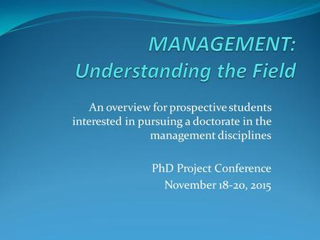 An overview for prospective students interested in pursuing a doctorate in the management disciplines PhD Project Conference November 18-20, 2015.