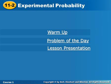 11-2 Experimental Probability Course 1 Warm Up Warm Up Lesson Presentation Lesson Presentation Problem of the Day Problem of the Day.