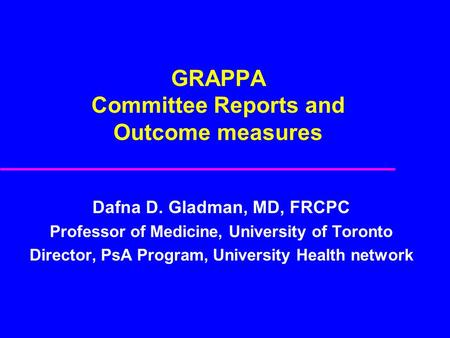 GRAPPA Committee Reports and Outcome measures Dafna D. Gladman, MD, FRCPC Professor of Medicine, University of Toronto Director, PsA Program, University.