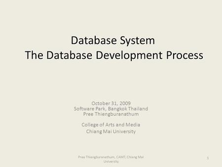 1 Database System The Database Development Process October 31, 2009 Software Park, Bangkok Thailand Pree Thiengburanathum College of Arts and Media Chiang.