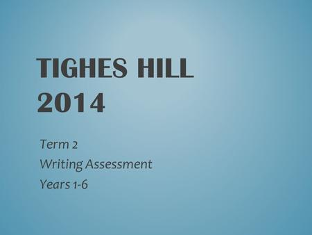 TIGHES HILL 2014 Term 2 Writing Assessment Years 1-6.