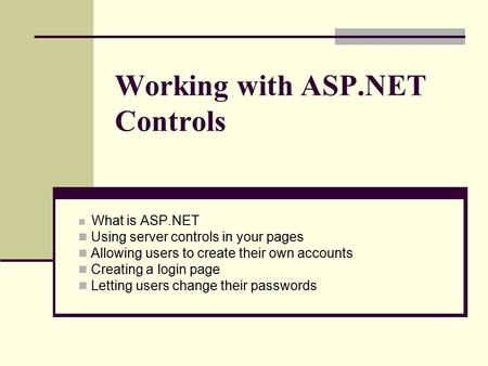 Working with ASP.NET Controls What is ASP.NET Using server controls in your pages Allowing users to create their own accounts Creating a login page Letting.