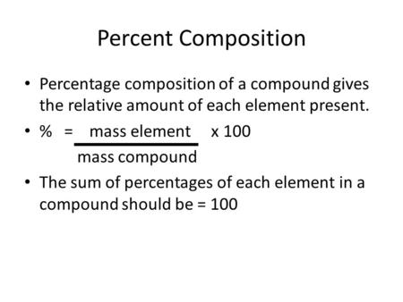 Percent Composition Percentage composition of a compound gives the relative amount of each element present. % = mass element x 100 mass compound The sum.