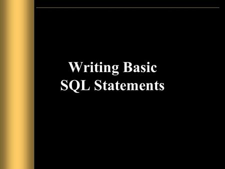 Writing Basic SQL Statements. Objectives After completing this lesson, you should be able to do the following: –List the capabilities of SQL SELECT statements.