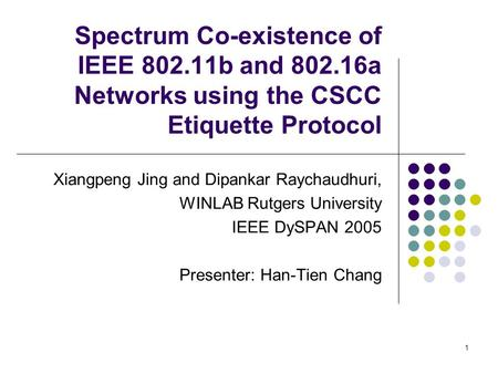 1 Spectrum Co-existence of IEEE 802.11b and 802.16a Networks using the CSCC Etiquette Protocol Xiangpeng Jing and Dipankar Raychaudhuri, WINLAB Rutgers.